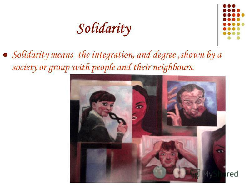 Solidarity Solidarity means the integration, and degree,shown by a society or group with people and their neighbours.