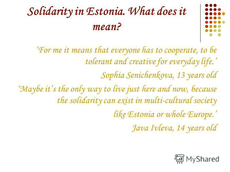 Solidarity in Estonia. What does it mean? For me it means that everyone has to cooperate, to be tolerant and creative for everyday life. Sophia Senichenkova, 13 years old Maybe its the only way to live just here and now, because the solidarity can ex