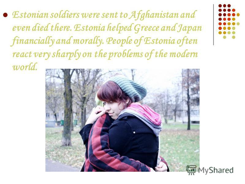 Estonian soldiers were sent to Afghanistan and even died there. Estonia helped Greece and Japan financially and morally. People of Estonia often react very sharply on the problems of the modern world.