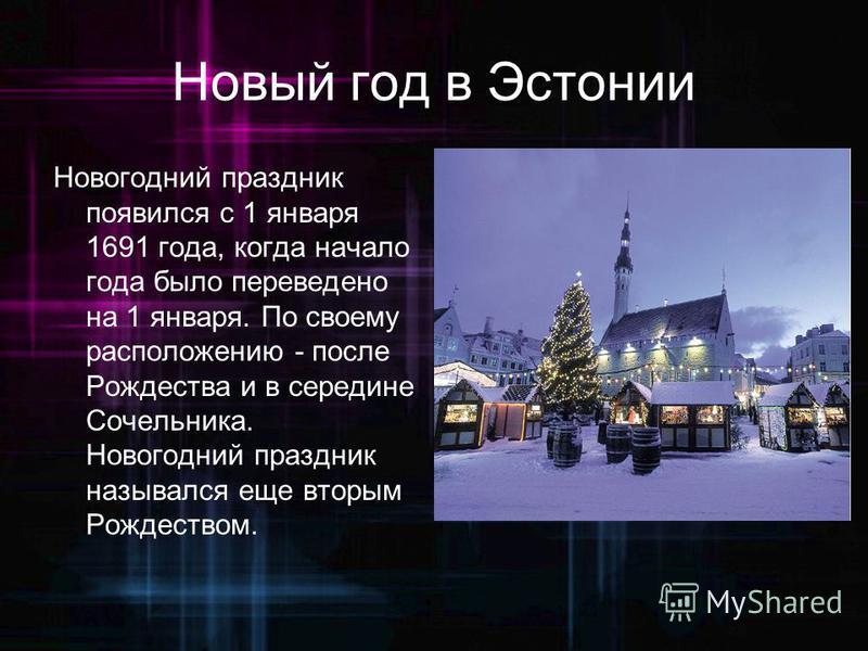Новый год в Эстонии Новогодний праздник появился с 1 января 1691 года, когда начало года было переведено на 1 января. По своему расположению - после Рождества и в середине Сочельника. Новогодний праздник назывался еще вторым Рождеством.