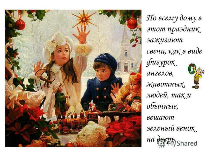По всему дому в этот праздник зажигают свечи, как в виде фигурок ангелов, животных, людей, так и обычные, вешают зеленый венок на дверь.