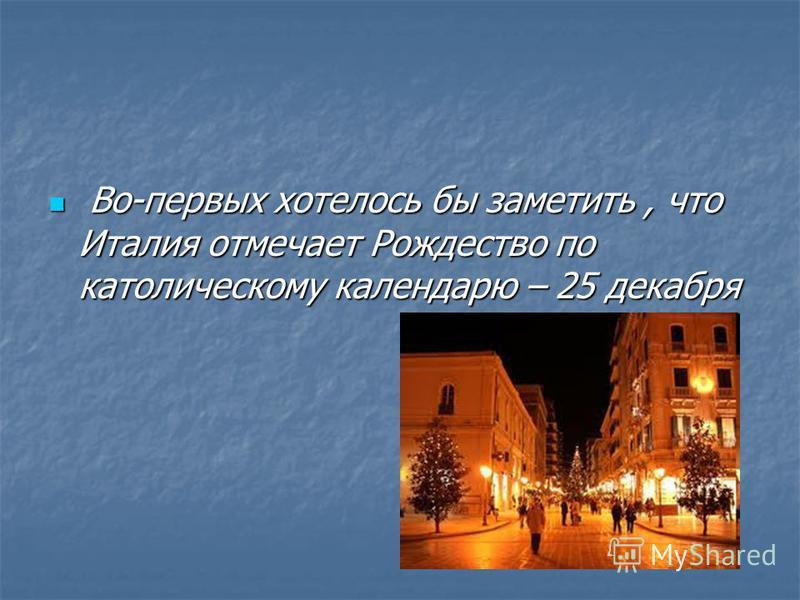 Во-первых хотелось бы заметить, что Италия отмечает Рождество по католическому календарю – 25 декабря Во-первых хотелось бы заметить, что Италия отмечает Рождество по католическому календарю – 25 декабря