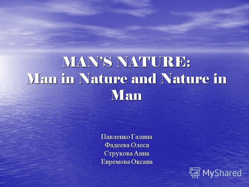 MANS NATURE: Man in Nature and Nature in Man Павленко Галина Фадеева Олеся Струкова Анна Евремова Оксана