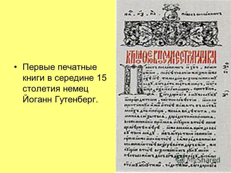 Первые печатные книги в середине 15 столетия немец Йоганн Гутенберг.