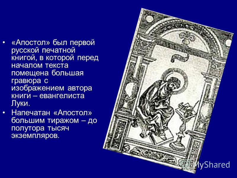 «Апостол» был первой русской печатной книгой, в которой перед началом текста помещена большая гравюра с изображением автора книги – евангелиста Луки. Напечатан «Апостол» большим тиражом – до полутора тысяч экземпляров.