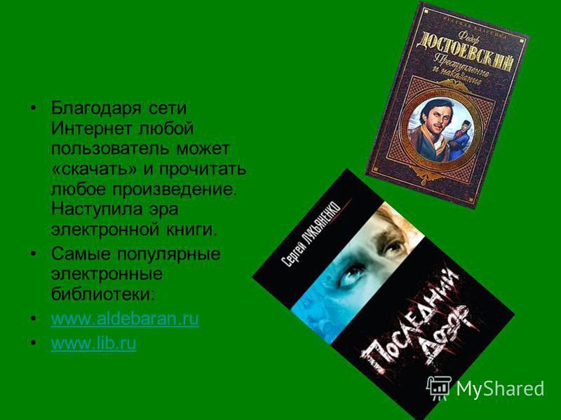 Благодаря сети Интернет любой пользователь может «скачать» и прочитать любое произведение. Наступила эра электронной книги. Самые популярные электронные библиотеки: www.aldebaran.ru www.lib.ru