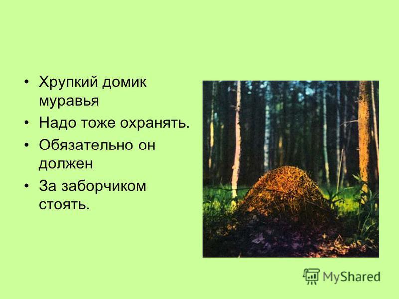 Хрупкий домик муравья Надо тоже охранять. Обязательно он должен За заборчиком стоять.
