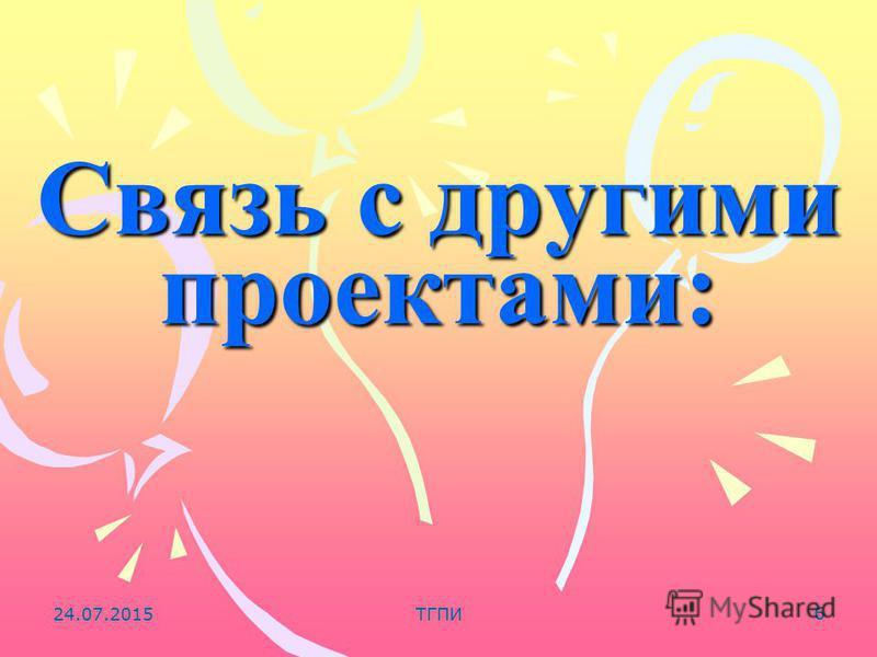 24.07.2015ТГПИ 6 Связь с другими проектами: