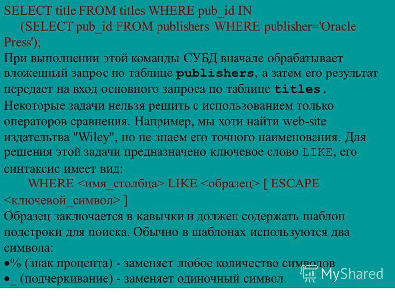 SELECT title FROM titles WHERE pub_id IN (SELECT pub_id FROM publishers WHERE publisher='Oracle Press'); При выполнении этой команды СУБД вначале обрабатывает вложенный запрос по таблице publishers, а затем его результат передает на вход основного за