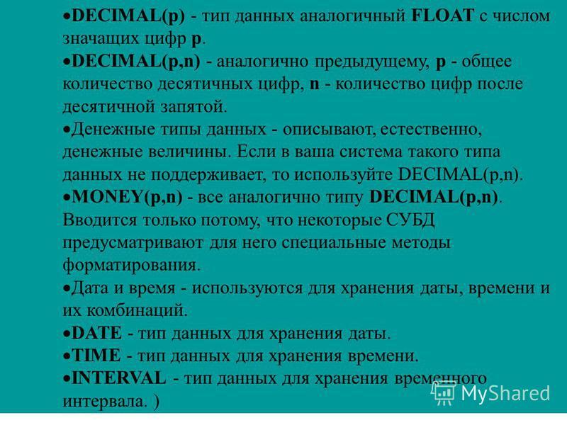 DECIMAL(p) - тип данных аналогичный FLOAT с числом значащих цифр p. DECIMAL(p,n) - аналогично предыдущему, p - общее количество десятичных цифр, n - количество цифр после десятичной запятой. Денежные типы данных - описывают, естественно, денежные вел