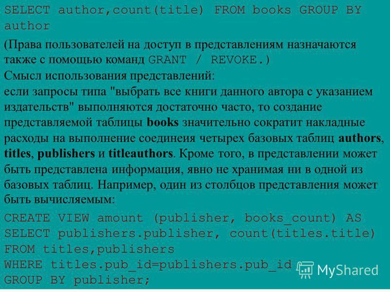 SELECT author,count(title) FROM books GROUP BY author (Права пользователей на доступ в представлениям назначаются также с помощью команд GRANT / REVOKE.) Смысл использования представлений: если запросы типа