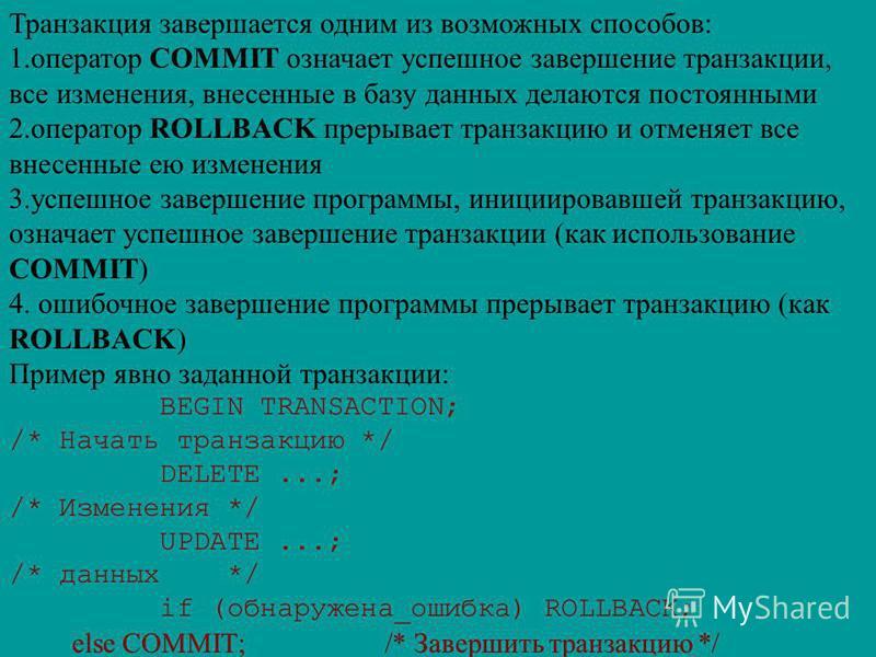 Транзакция завершается одним из возможных способов: 1. оператор COMMIT означает успешное завершение транзакции, все изменения, внесенные в базу данных делаются постоянными 2. оператор ROLLBACK прерывает транзакцию и отменяет все внесенные ею изменени