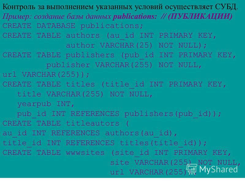 Контроль за выполнением указанных условий осуществляет СУБД. Пример: создание базы данных publications: // (ПУБЛИКАЦИИ) CREATE DATABASE publications; CREATE TABLE authors (au_id INT PRIMARY KEY, author VARCHAR(25) NOT NULL); CREATE TABLE publishers (