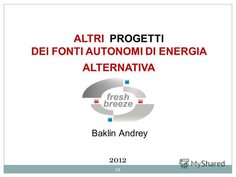 ALTRI PROGETTI DEI FONTI AUTONOMI DI ENERGIA ALTERNATIVA Baklin Andrey 2012 12