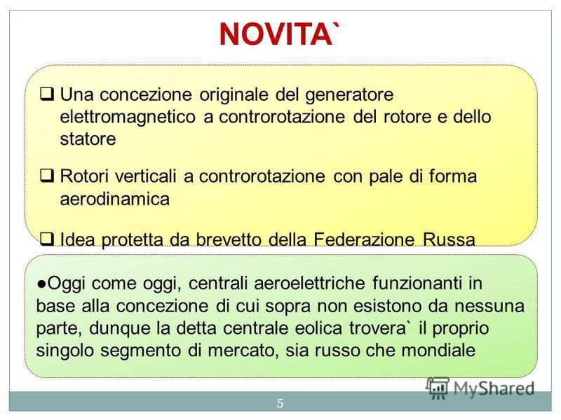 5 NOVITA` Una concezione originale del generatore elettromagnetico a controrotazione del rotore e dello statore Rotori verticali a controrotazione con pale di forma aerodinamica Idea protetta da brevetto della Federazione Russa Oggi come oggi, centra