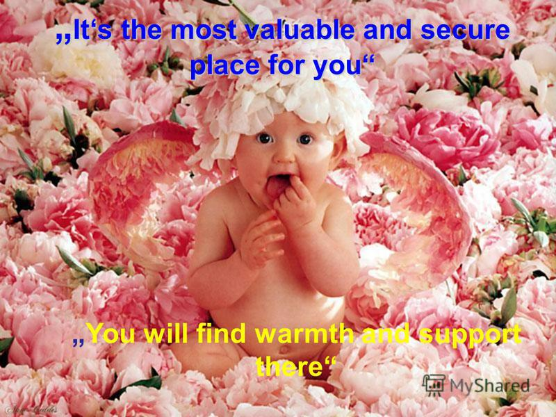 Its the most valuable and secure place for you Its the most valuable and secure place for you You will find warmth and support there