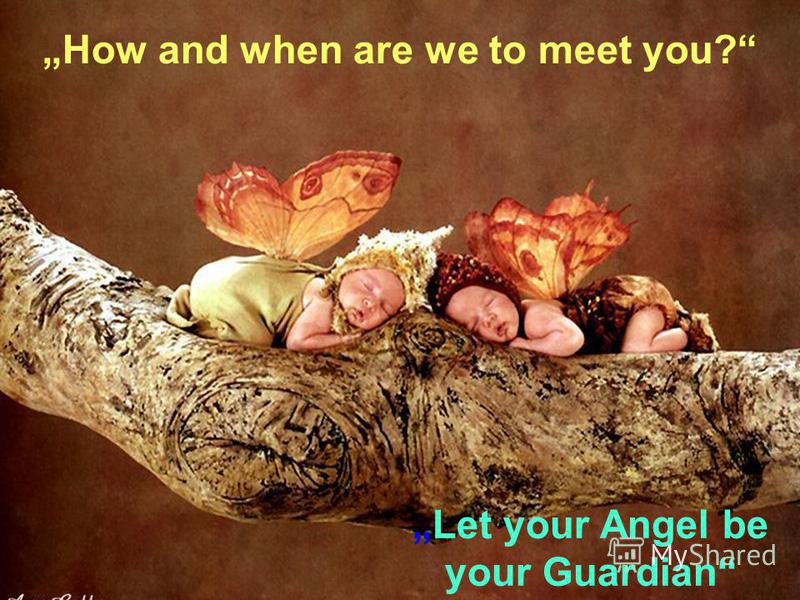 How and when are we to meet you? Let your Angel be your Guardian