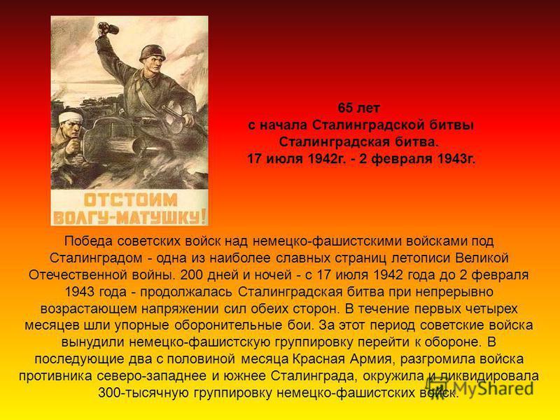 65 лет с начала Сталинградской битвы Сталинградская битва. 17 июля 1942 г. - 2 февраля 1943 г. Победа советских войск над немецко-фашистскими войсками под Сталинградом - одна из наиболее славных страниц летописи Великой Отечественной войны. 200 дней