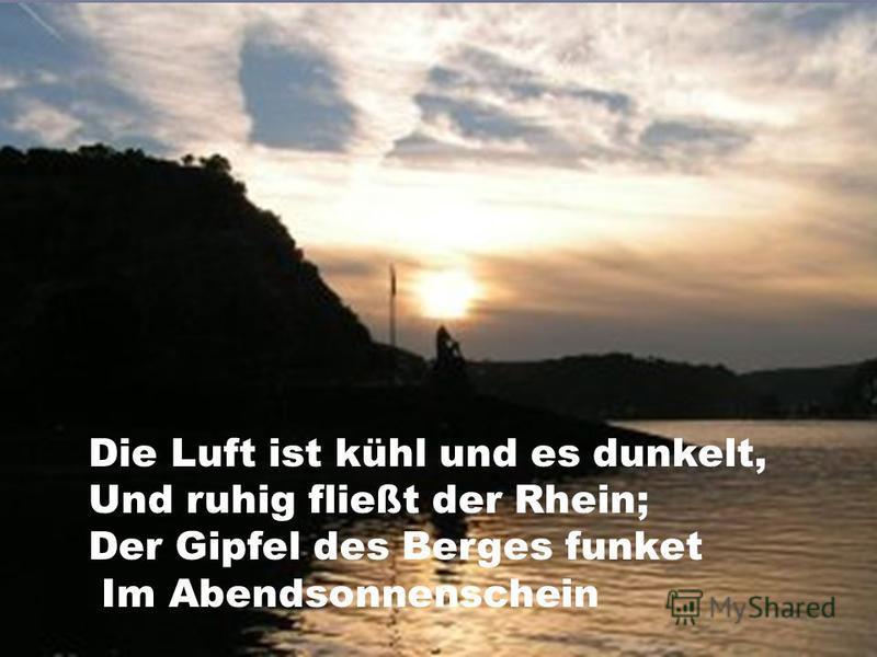 Die Luft ist kühl und es dunkelt, Und ruhig fließt der Rhein; Der Gipfel des Berges funket Im Abendsonnenschein
