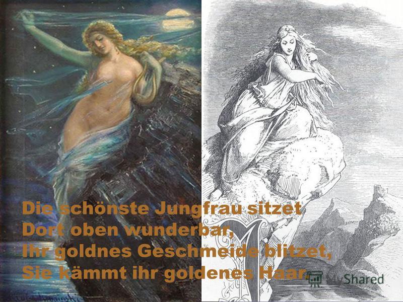 Die schönste Jungfrau sitzet Dort oben wunderbar, Ihr goldnes Geschmeide blitzet, Sie kämmt ihr goldenes Haar.