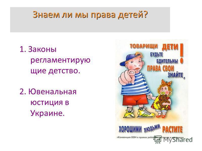Знаем ли мы права детей? 1. Законы регламентирующие детство. 2. Ювенальная юстиция в Украине.