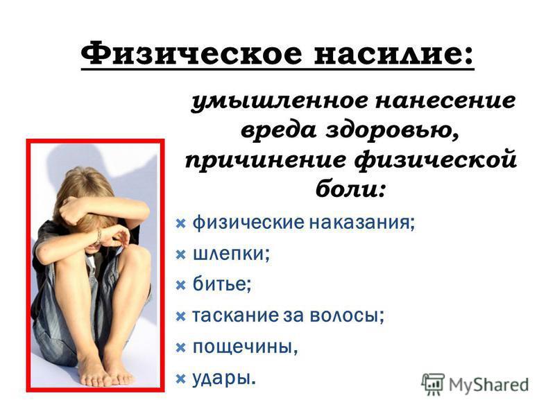 Физическое насилие: умышленное нанесение вреда здоровью, причинение физической боли: физические наказания; шлепки; битье; таскание за волосы; пощечины, удары.