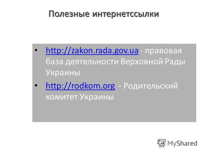 Полезные интернет ссылки http://zakon.rada.gov.ua - правовая база деятельности Верховной Рады Украины http://zakon.rada.gov.ua http://rodkom.org - Родительский комитет Украины http://rodkom.org