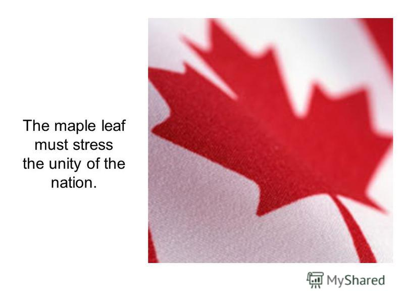 The maple leaf must stress the unity of the nation.