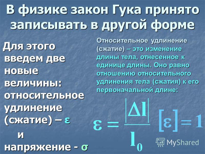 В физике закон Гука принято записывать в другой форме Для этого введем две новые величины: относительное удлинение (сжатие) – ε и напряжение - σ Относительное удлинение (сжатие) – это изменение длины тела, отнесенное к единице длины. Оно равно отноше