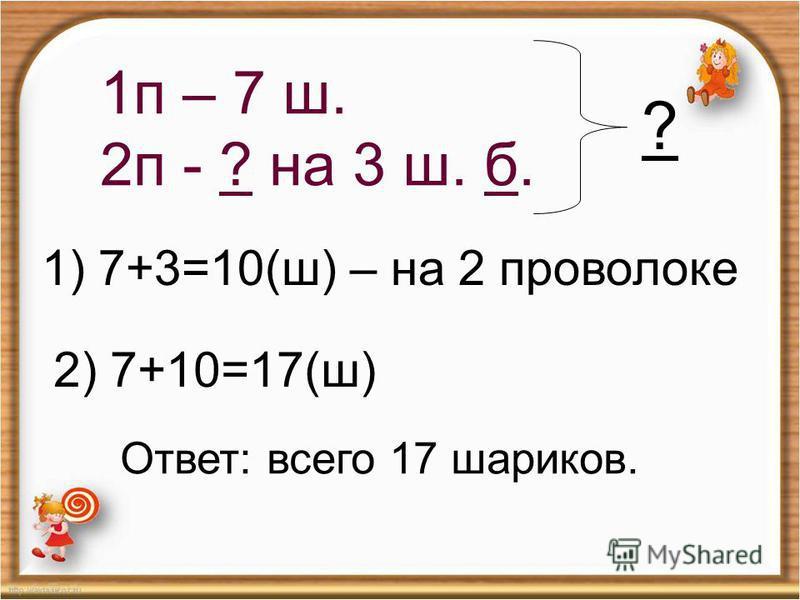 1 п – 7 ш. 2 п - ? на 3 ш. б. ? 1) 7+3=10(ш) – на 2 проволоке 2) 7+10=17(ш) Ответ: всего 17 шариков.