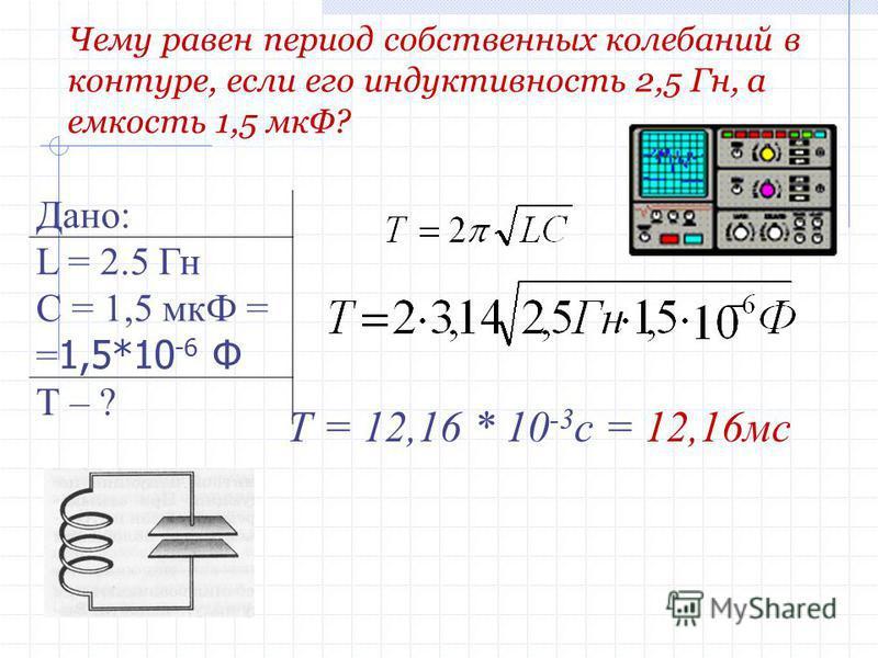 Дано: L = 2.5 Гн С = 1,5 мкФ = = 1,5*10 -6 Ф Т – ? Чему равен период собственных колебаний в контуре, если его индуктивность 2,5 Гн, а емкость 1,5 мкФ? Т = 12,16 * 10 -3 с = 12,16 мс