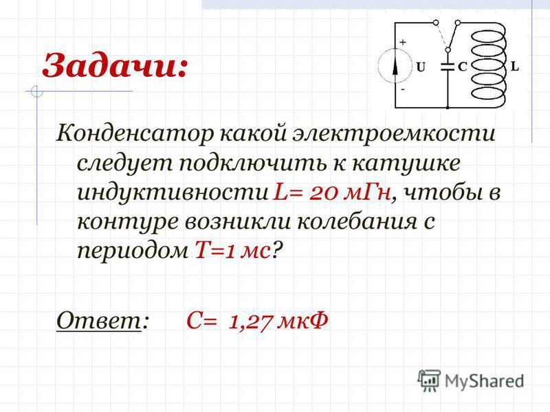 Задачи: Конденсатор какой электроемкости следует подключить к катушке индуктивности L= 20 м Гн, чтобы в контуре возникли колебания с периодом Т=1 мс? Ответ: С= 1,27 мкФ