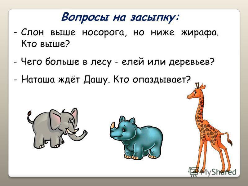 Вопросы на засыпку: -Слон выше носорога, но ниже жирафа. Кто выше? -Чего больше в лесу - елей или деревьев? -Наташа ждёт Дашу. Кто опаздывает?