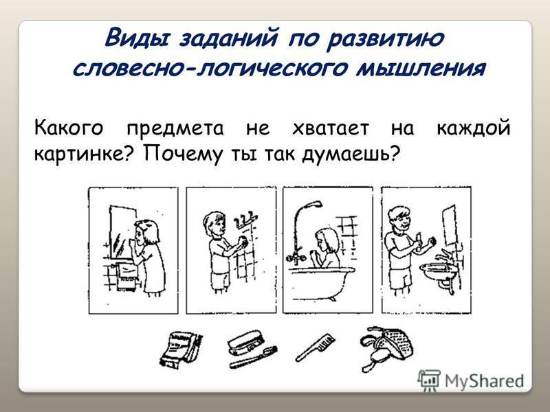 Виды заданий по развитию словесно-логического мышления Какого предмета не хватает на каждой картинке? Почему ты так думаешь?