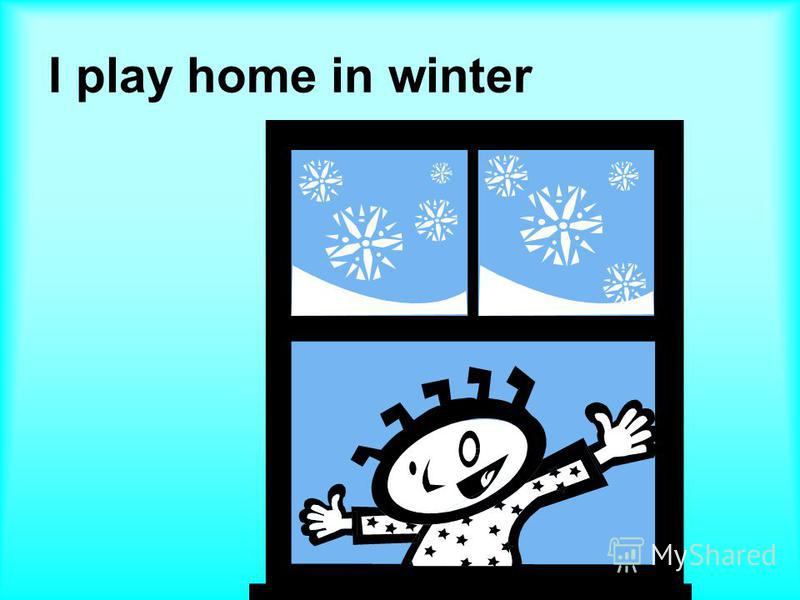 I play home in winter