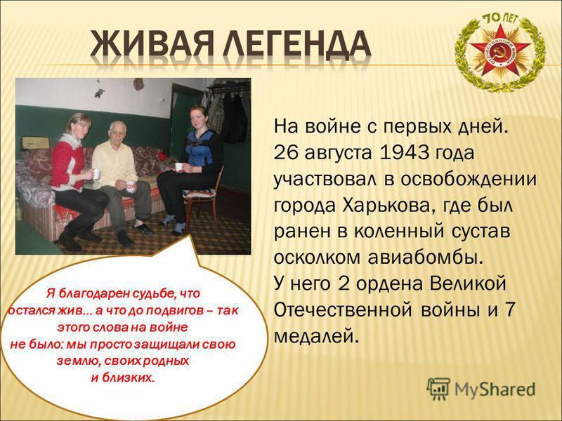 На войне с первых дней. 26 августа 1943 года участвовал в освобождении города Харькова, где был ранен в коленный сустав осколком авиабомбы. У него 2 ордена Великой Отечественной войны и 7 медалей. Я благодарен судьбе, что остался жив… а что до подвиг