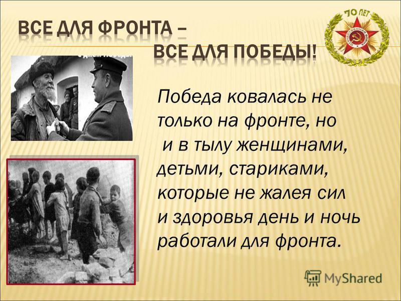 Победа ковалась не только на фронте, но и в тылу женщинами, детьми, стариками, которые не жалея сил и здоровья день и ночь работали для фронта.