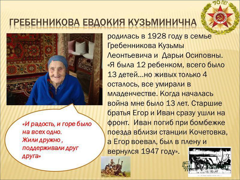 родилась в 1928 году в семье Гребенникова Кузьмы Леонтьевича и Дарьи Осиповны. «Я была 12 ребенком, всего было 13 детей…но живых только 4 осталось, все умирали в младенчестве. Когда началась война мне было 13 лет. Старшие братья Егор и Иван сразу ушл