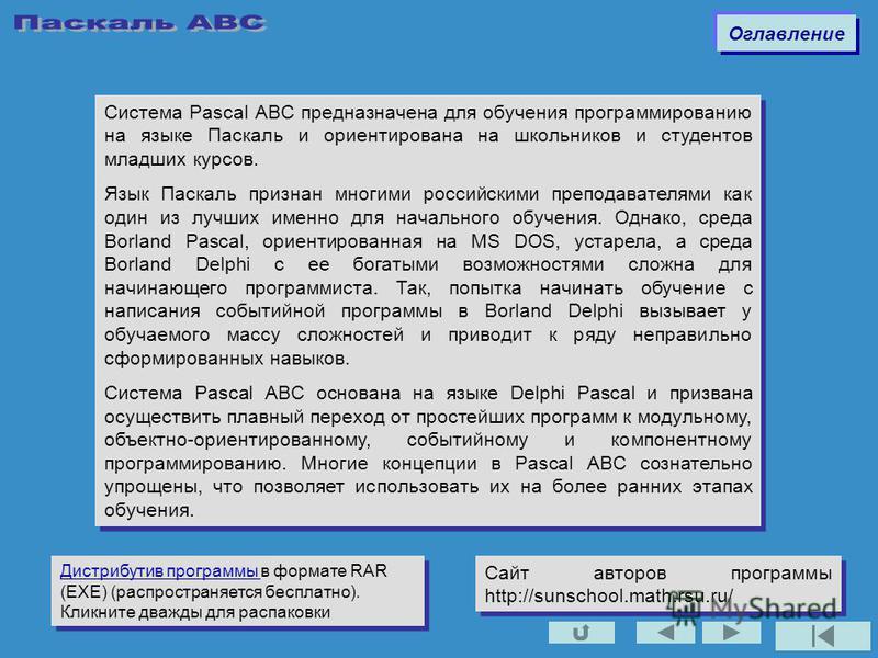 Система Pascal ABC предназначена для обучения программированию на языке Паскаль и ориентирована на школьников и студентов младших курсов. Язык Паскаль признан многими российскими преподавателями как один из лучших именно для начального обучения. Одна