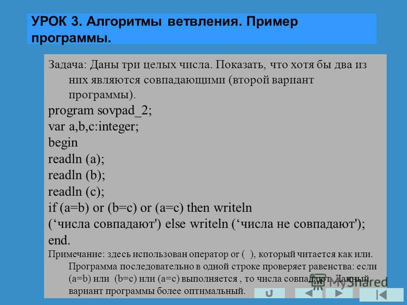 УРОК 3. Алгоритмы ветвления. Пример программы. Задача: Даны три целых числа. Показать, что хотя бы два из них являются совпадающими (второй вариант программы). program sovpad_2; var a,b,c:integer; begin readln (a); readln (b); readln (c); if (a=b) or
