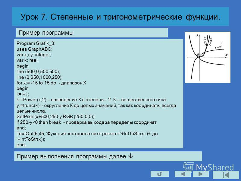 Урок 7. Степенные и тригонометрические функции. Program Grafik_3; uses GraphABC; var x,i,y: integer; var k: real; begin line (500,0,500,500); line (0,250,1000,250); for x:= -15 to 15 do - диапазон Х begin i:=i+1; k:=Power(x,2); - возведение Х в степе