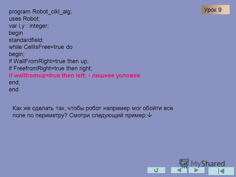 program Robot_cikl_alg; uses Robot; var i,y : integer; begin standardfield; while CellIsFree=true do begin; if WallFromRight=true then up; if FreefromRight=true then right; if wallfromup=true then left; - лишнее условие end; end. Как же сделать так,