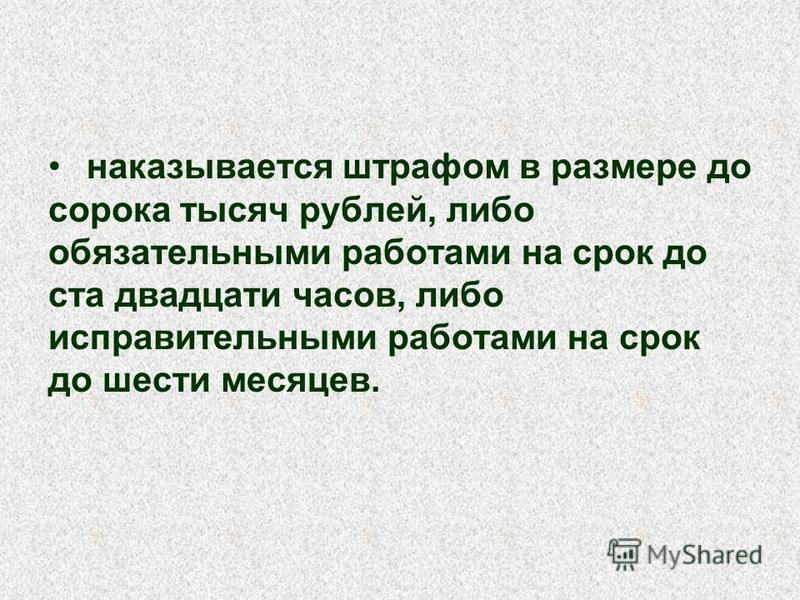 наказывается штрафом в размере до сорока тысяч рублей, либо обязательными работами на срок до ста двадцати часов, либо исправительными работами на срок до шести месяцев.