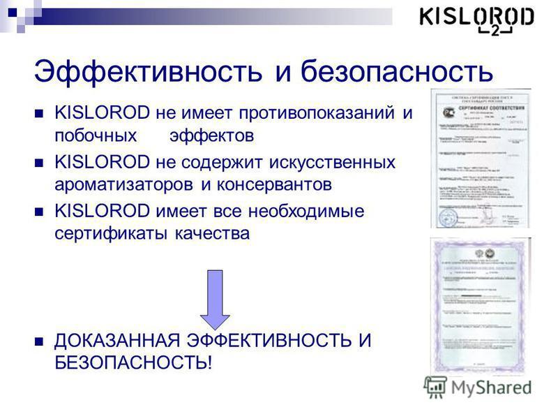 Эффективность и безопасность KISLOROD не имеет противопоказаний и побочных эффектов KISLOROD не содержит искусственных ароматизаторов и консервантов KISLOROD имеет все необходимые сертификаты качества ДОКАЗАННАЯ ЭФФЕКТИВНОСТЬ И БЕЗОПАСНОСТЬ!
