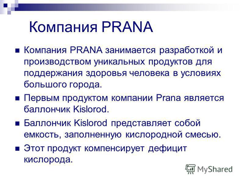 Компания PRANA Компания PRANA занимается разработкой и производством уникальных продуктов для поддержания здоровья человека в условиях большого города. Первым продуктом компании Prana является баллончик Kislorod. Баллончик Kislorod представляет собой