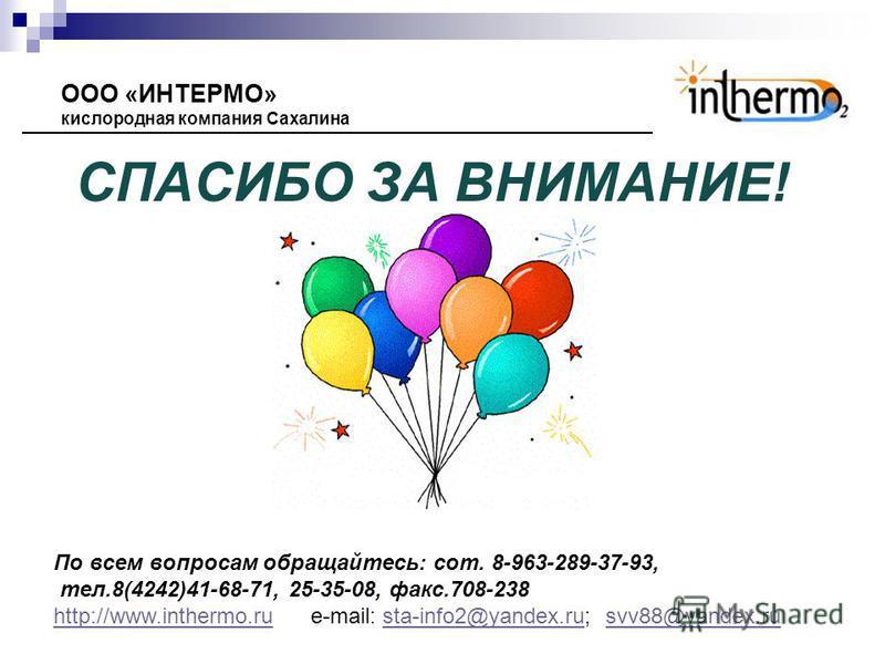 СПАСИБО ЗА ВНИМАНИЕ! ООО «ИНТЕРМО» кислородная компания Сахалина По всем вопросам обращайтесь: сот. 8-963-289-37-93, тел.8(4242)41-68-71, 25-35-08, факс.708-238 http://www.inthermo.ruhttp://www.inthermo.ru e-mail: sta-info2@yandex.ru; svv88@yandex.ru