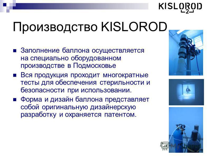 Производство KISLOROD Заполнение баллона осуществляется на специально оборудованном производстве в Подмосковье Вся продукция проходит многократные тесты для обеспечения стерильности и безопасности при использовании. Форма и дизайн баллона представляе