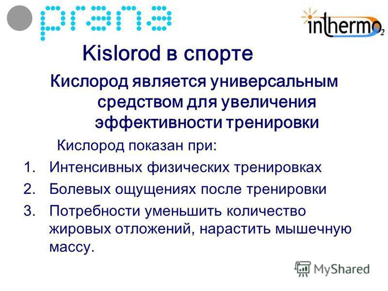 Kislorod в спорте Кислород является универсальным средством для увеличения эффективности тренировки Кислород показан при: 1. Интенсивных физических тренировках 2. Болевых ощущениях после тренировки 3. Потребности уменьшить количество жировых отложени