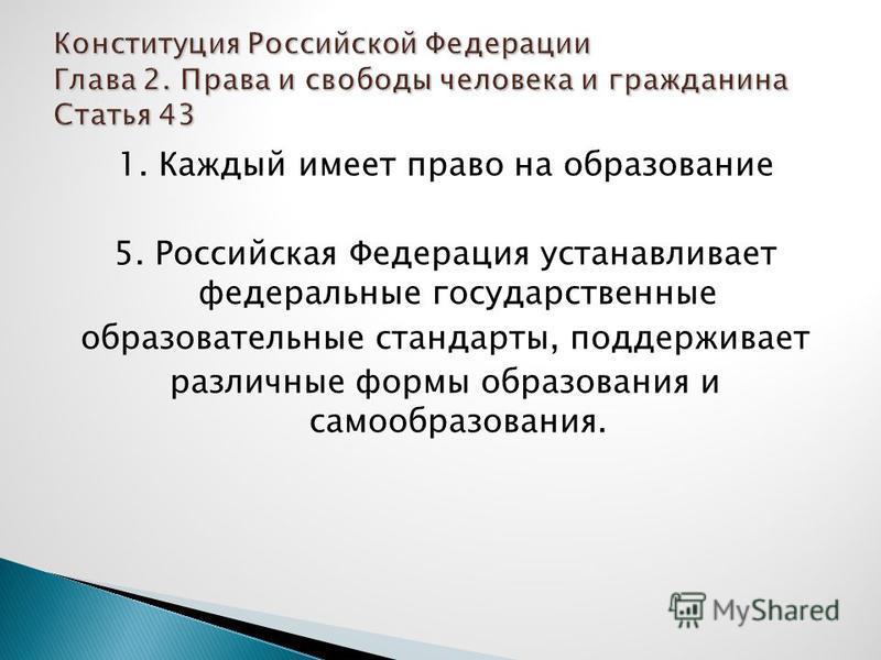 1. Каждый имеет право на образование 5. Российская Федерация устанавливает федеральные государственные образовательные стандарты, поддерживает различные формы образования и самообразования.