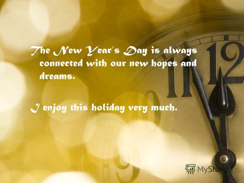 The New Years Day is always connected with our new hopes and dreams. I enjoy this holiday very much.